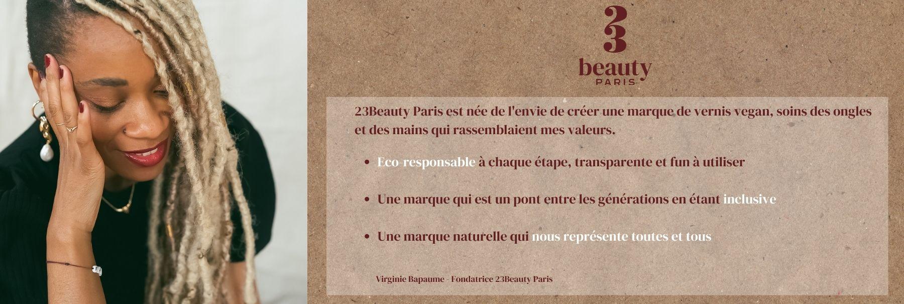 23Beauty Paris est née de l'envie de créer une marque de vernis à ongles vegan, soins des ongles et des mains qui rassemblaient mes valeurs.